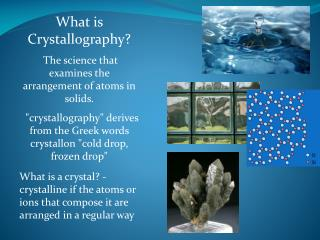 What is Crystallography?  The science that examines the arrangement of atoms in solids.