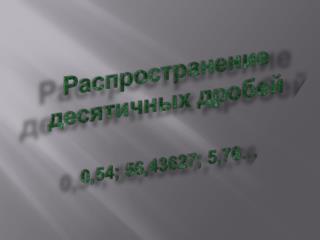 Распространение  десятичных  дробей 0,54; 56,43627; 5,76…