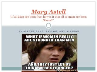 "Mary  Astell ""If all Men are born free, how is it that all Women are born Slaves?"""