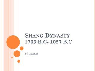Shang Dynasty  1766 B.C- 1027 B.C