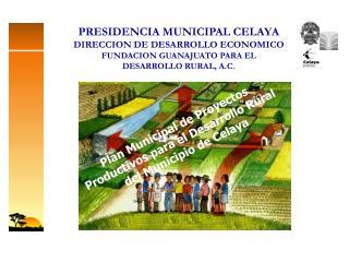 PRESIDENCIA MUNICIPAL CELAYA DIRECCION DE DESARROLLO ECONOMICO FUNDACION GUANAJUATO PARA EL DESARROLLO RURAL, A.C.