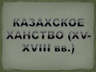 КАЗАХСКОЕ ХАНСТВО ( XV-XVIII  вв.)