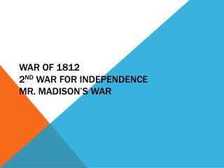 War of 1812 2 nd  War For Independence Mr. Madison's War