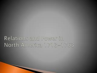 Relations and Power in  North America 1713-1763
