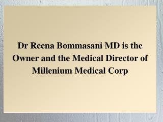 Dr Reena Bommasani MD is the Owner and the Medical Director of Millenium Medical Corp
