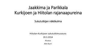 Jaakkima ja Parikkala  Kurkijoen ja  Hiitolan  rajanaapureina Sukututkijan näkökulma