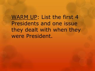 WARM UP : List the first 4 Presidents and one issue they dealt with when they  were President.