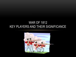 War of 1812 Key Players and their significance