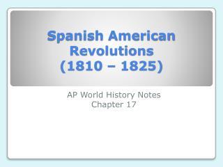 Spanish American Revolutions (1810 – 1825)