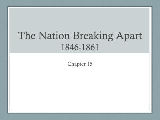 The Nation Breaking Apart 1846-1861