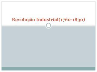 Revolu ção Industrial(1760-1830)