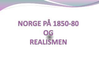 NORGE PÅ 1850-80  OG REALISMEN