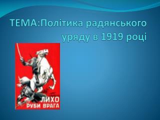 Т ЕМА:Політика радянського уряду в 1919 році