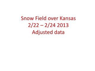 Snow Field over Kansas 2/22 – 2/24 2013 Adjusted data