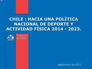 CHILE : HACIA UNA POLÍTICA NACIONAL DE DEPORTE Y ACTIVIDAD FÍSICA 2014 - 2023.