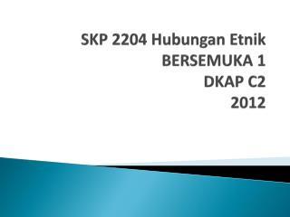 SKP 2204 Hubungan  Etnik BERSEMUKA 1  DKAP C2 2012