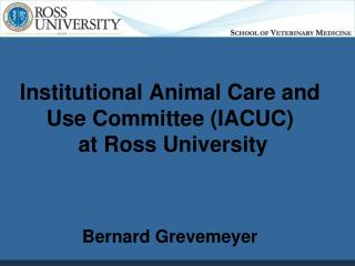 Institutional Animal Care and Use Committee (IACUC)  at Ross University Bernard Grevemeyer