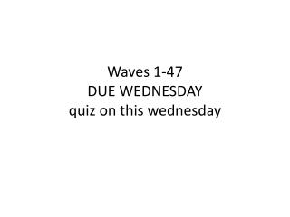 Waves 1-47 DUE WEDNESDAY quiz on this  wednesday