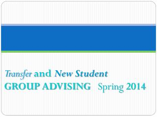 Transfer  and  New Student  GROUP ADVISING    Spring  2014