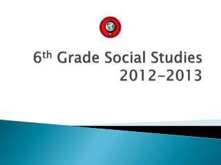 6 th  Grade Social Studies 2012-2013