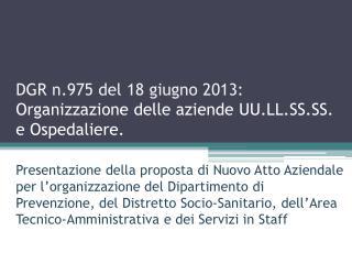 DGR n.975 del 18 giugno 2013:  Organizzazione delle aziende  UU.LL.SS.SS . e Ospedaliere.