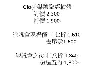 Glo 多媒體聖經軟體 訂價  2,300- 特價  1,900- 總議會現場價 打七折  1,610- 去尾數 1,600- 總議會之後 打八折  1,840- 超過五份  1,800-