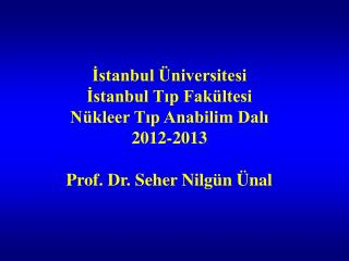 İstanbul Üniversitesi  İstanbul Tıp Fakültesi Nükleer Tıp Anabilim Dalı 2012-2013
