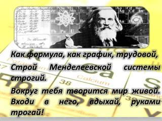 Как формула, как график,  трудовой, Строй  Менделеевской  системы строгий.