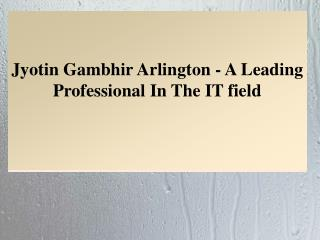 Jyotin Gambhir Arlington - A Leading Professional In The IT field