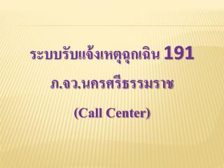 ระบบรับแจ้งเหตุฉุกเฉิน  191 ภ.จว. นครศรีธรรมราช ( Call Center)