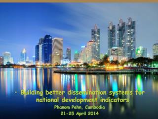 Building better dissemination systems for national development indicators Phanom Pehn , Cambodia