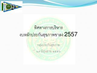 ทิศทางการบริหาร งบหลักประกันสุขภาพขาลง  2557