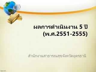 ผลการดำเนินงาน  5  ปี (พ.ศ. 2551 - 2555 )