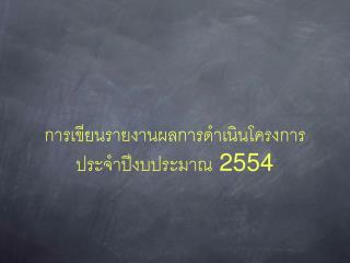 การเขียนรายงานผลการดำเนินโครงการประจำปีงบประมาณ  2554