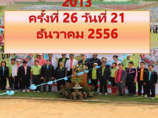 งานกีฬา สา ' สุข เกมส์ 2013 ครั้งที่  26  วันที่  21  ธันวาคม  2556