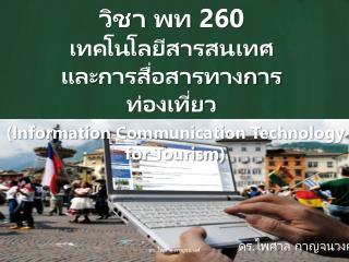วิชา  พท 260  เทคโนโลยีสารสนเทศ และ การสื่อสารทางการท่องเที่ยว