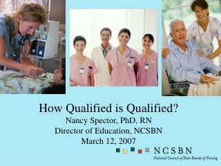 How Qualified is Qualified Nancy Spector, PhD, RN Director of Education, NCSBN March 12, 2007