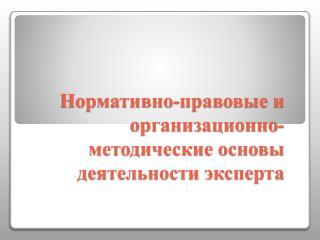 Нормативно-правовые и организационно-методические основы деятельности эксперта