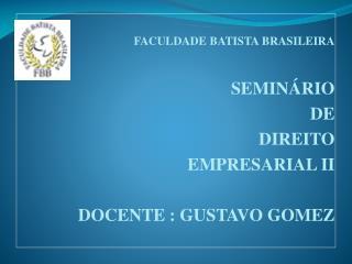 FACULDADE BATISTA BRASILEIRA SEMINÁRIO  DE  DIREITO  EMPRESARIAL II DOCENTE : GUSTAVO GOMEZ