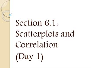 Section 6.1: Scatterplots  and Correlation (Day 1)