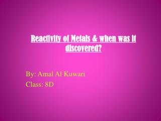 Reactivity of Metals & when was it discovered?