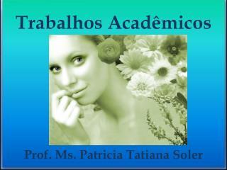 Trabalhos Acadêmicos Prof.  Ms .  Patricia  Tatiana  Soler