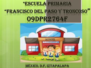 """*ESCUELA PRIMARIA """"FRANCISCO DEL PASO Y TRONCOSO """" 09DPR2764F MÉXICO, D.f, iztapalapa"""