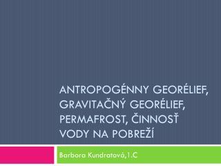Antropogénny georélief , Gravitačný  georélief ,  permafrost , činnosť vody na pobreží