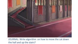JOURNAL: Write algorithm  on how to move the cat down the hall and up the stairs?
