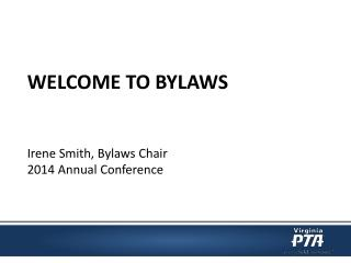 WELCOME  TO BYLAWS Irene Smith ,  Bylaws  Chair 2014  Annual Conference