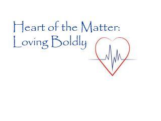 Heart of the  Matter: Loving Boldly