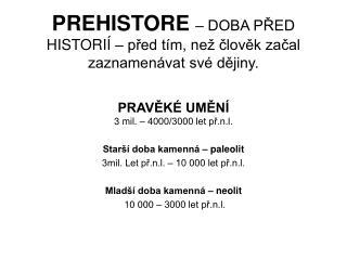 PREHISTORE – DOBA PŘED HISTORIÍ – před tím, než člověk začal zaznamenávat své dějiny.
