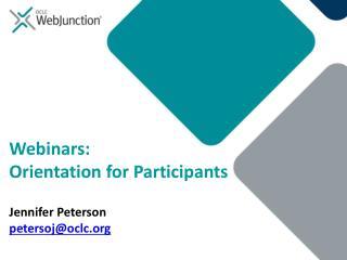 Webinars: Orientation for Participants Jennifer Peterson petersoj@oclc
