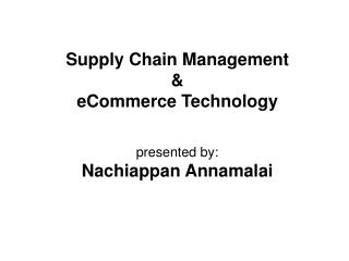 Supply Chain Management   eCommerce Technology   presented by: Nachiappan Annamalai